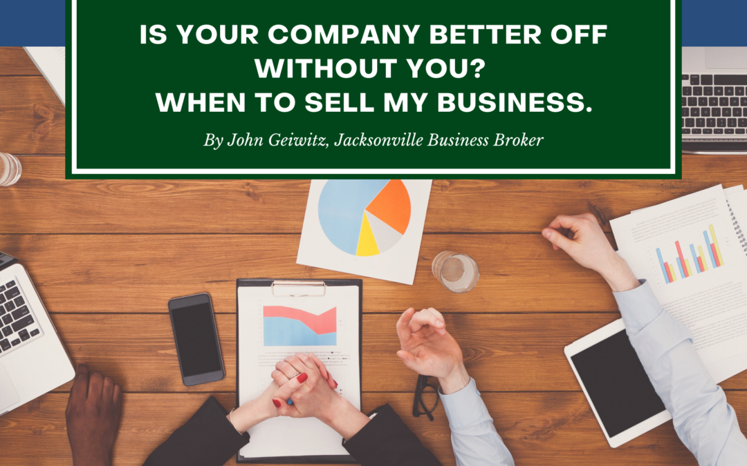 """Is Your Company Better Off Without You? """"When To Sell My Business"""""""