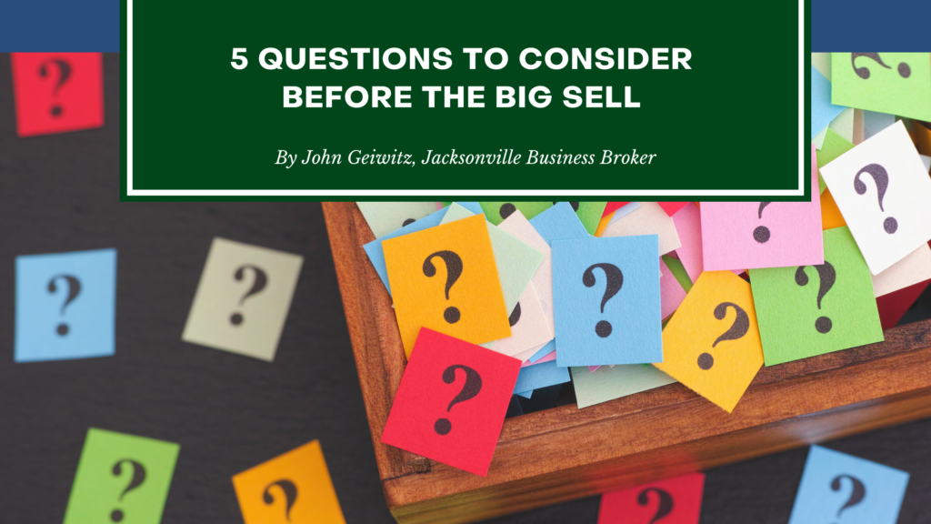 5 Questions To Consider Before Selling Your Business - Jacksonville Business Broker - John Geiwitz